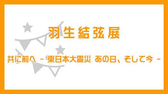 羽生結弦展 共に前へ - 東日本大震災 あの日、そして今 -